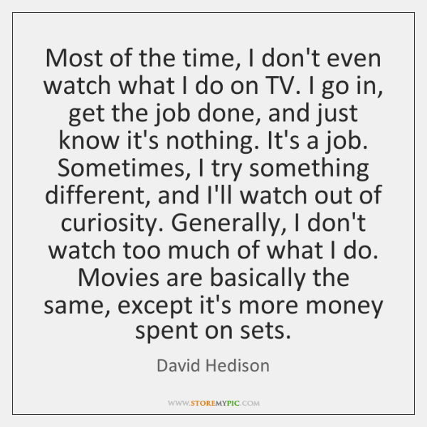 Most of the time, I don't even watch what I do on ...