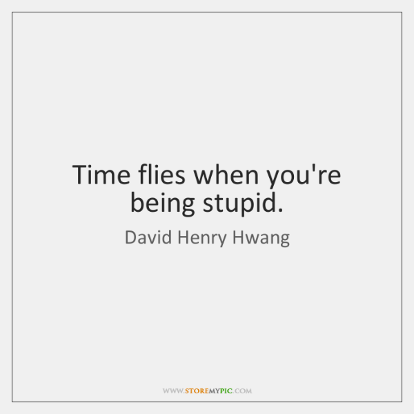 Time flies when you're being stupid.