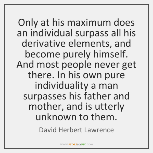 Only at his maximum does an individual surpass all his derivative elements, ...