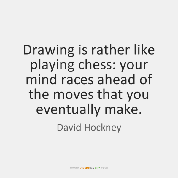 Drawing is rather like playing chess: your mind races ahead of the ...