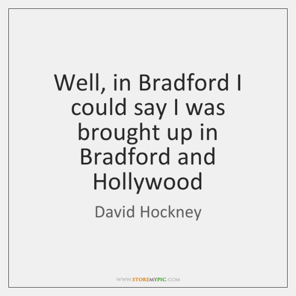Well, in Bradford I could say I was brought up in Bradford ...