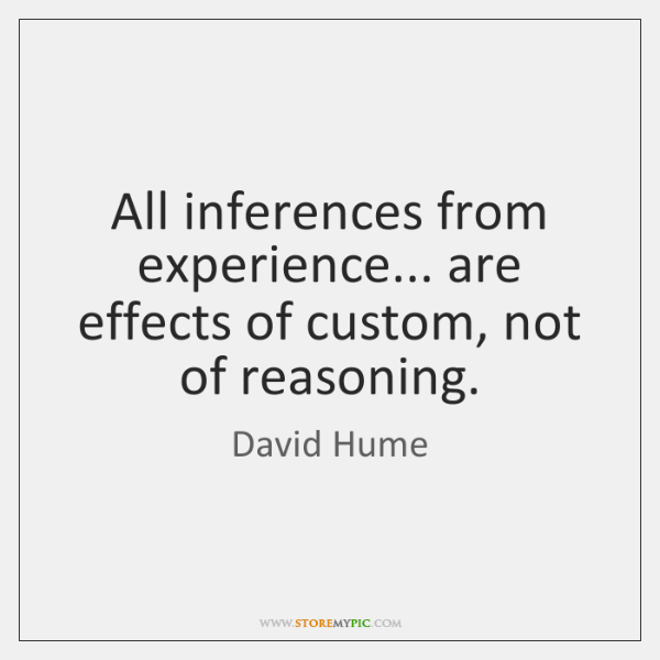 All inferences from experience... are effects of custom, not of reasoning.