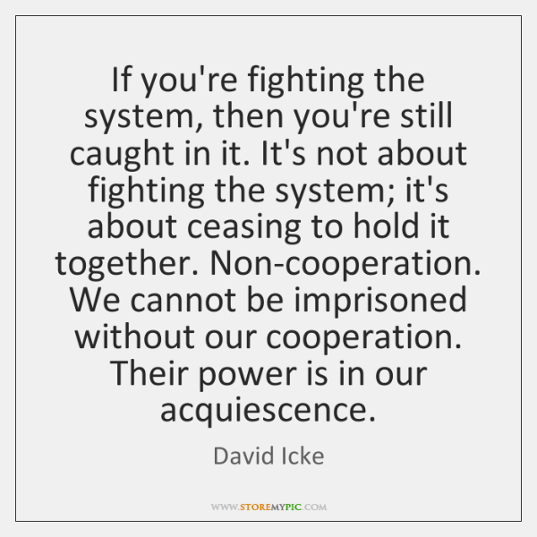 If you're fighting the system, then you're still caught in it. It's ...