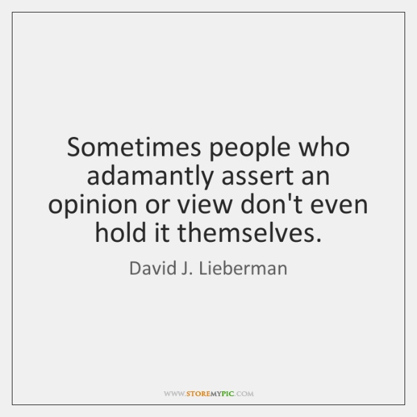 Sometimes people who adamantly assert an opinion or view don't even hold ...