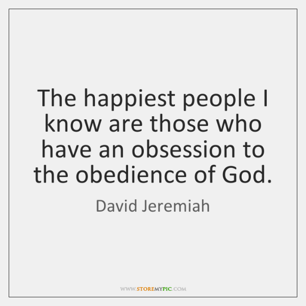 The happiest people I know are those who have an obsession to ...