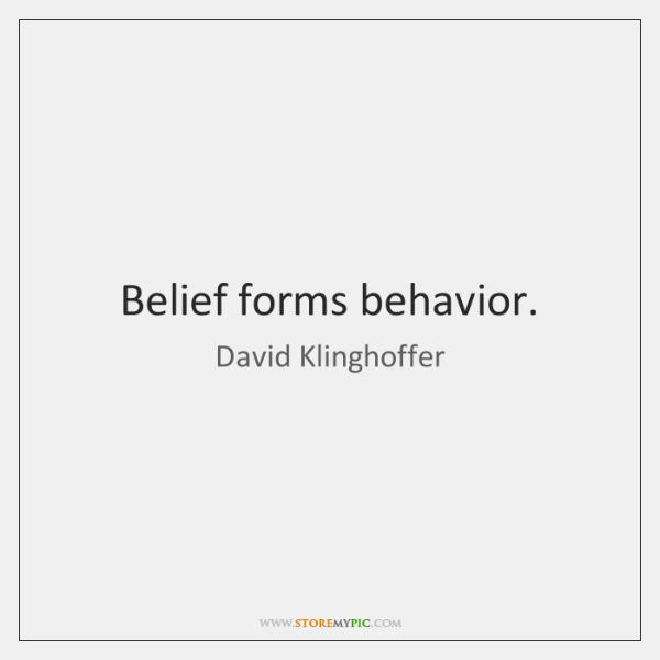 Belief forms behavior.