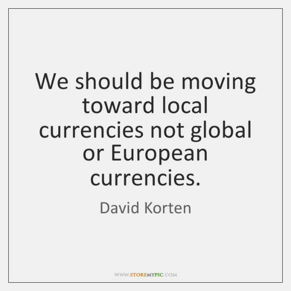 We should be moving toward local currencies not global or European currencies.