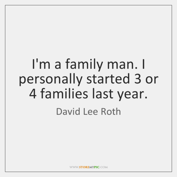 I'm a family man. I personally started 3 or 4 families last year.