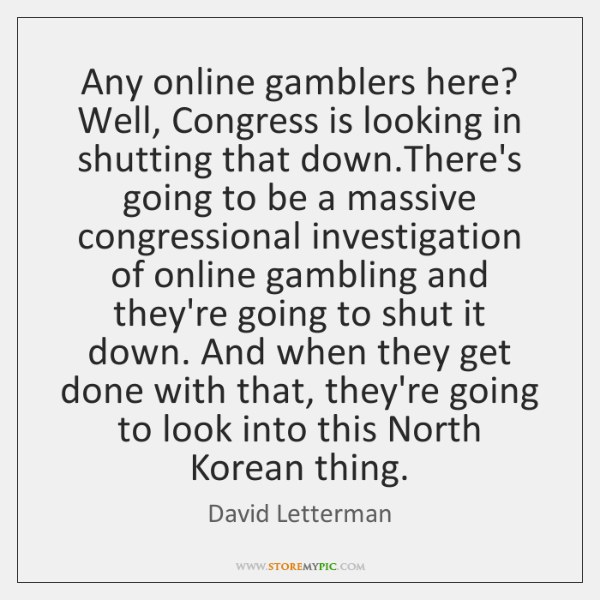 Any online gamblers here? Well, Congress is looking in shutting that down....