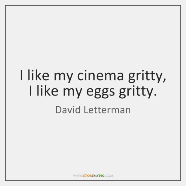 I like my cinema gritty, I like my eggs gritty.