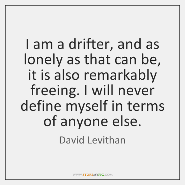 I am a drifter, and as lonely as that can be, it ...