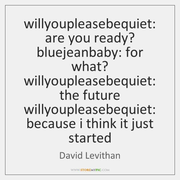 willyoupleasebequiet: are you ready? bluejeanbaby: for what? willyoupleasebequiet: the future willyo