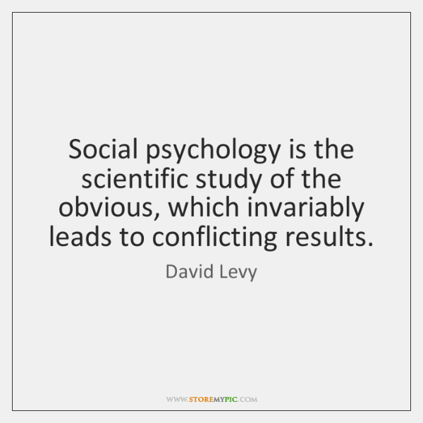 Social psychology is the scientific study of the obvious, which invariably leads ...