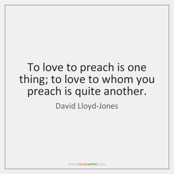 To love to preach is one thing; to love to whom you ...