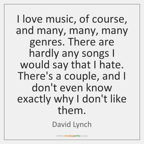 I love music, of course, and many, many, many genres. There are ...