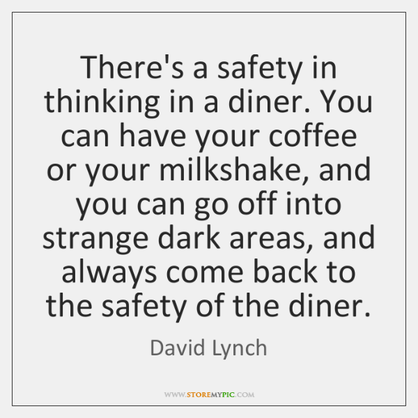There's a safety in thinking in a diner. You can have your ...