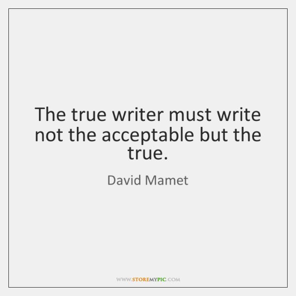 The true writer must write not the acceptable but the true.