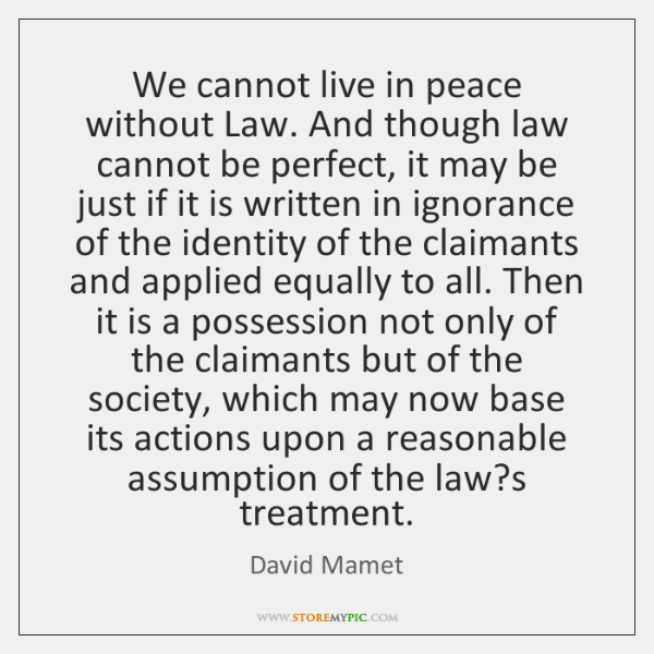 We cannot live in peace without Law. And though law cannot be ...
