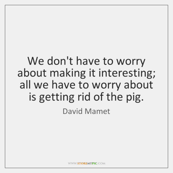 We don't have to worry about making it interesting; all we have ...
