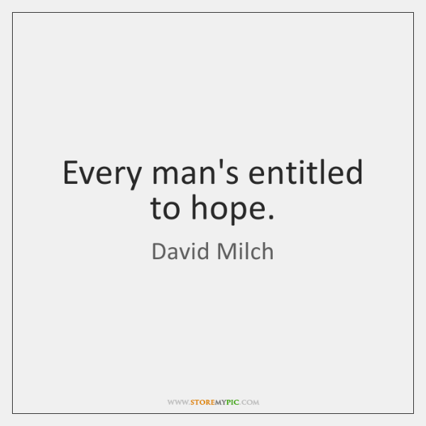 Every man's entitled to hope.