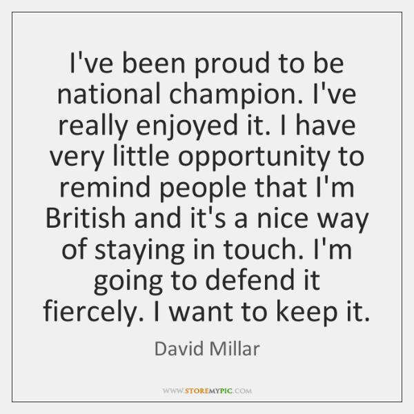 I've been proud to be national champion. I've really enjoyed it. I ...