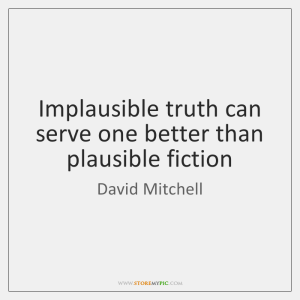 Implausible truth can serve one better than plausible fiction
