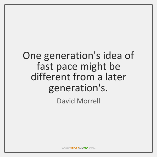 One generation's idea of fast pace might be different from a later ...