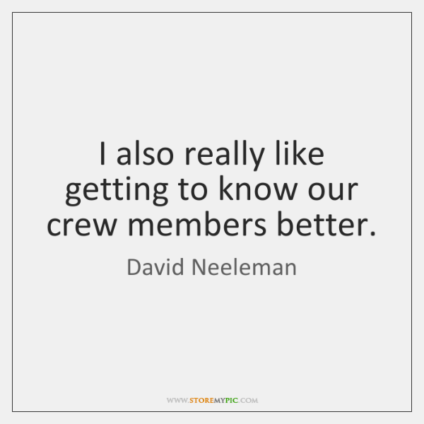 I also really like getting to know our crew members better.