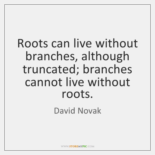 Roots can live without branches, although truncated; branches cannot live without roots.