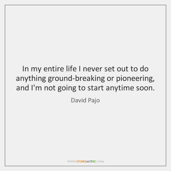 In my entire life I never set out to do anything ground-breaking ...