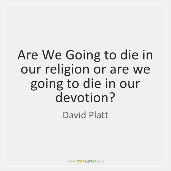 Are We Going to die in our religion or are we going ...