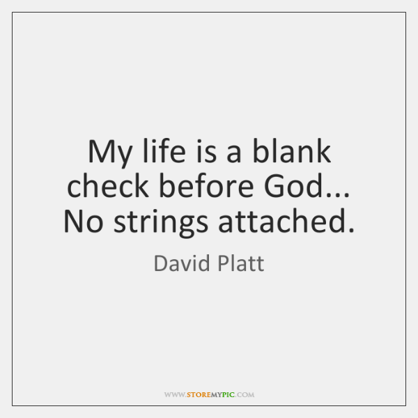 My life is a blank check before God... No strings attached.