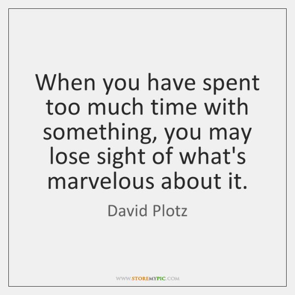 When you have spent too much time with something, you may lose ...