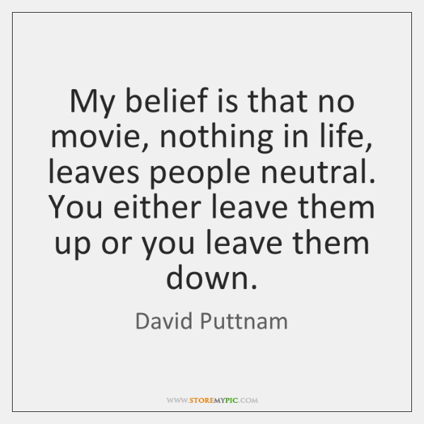 My belief is that no movie, nothing in life, leaves people neutral. ...