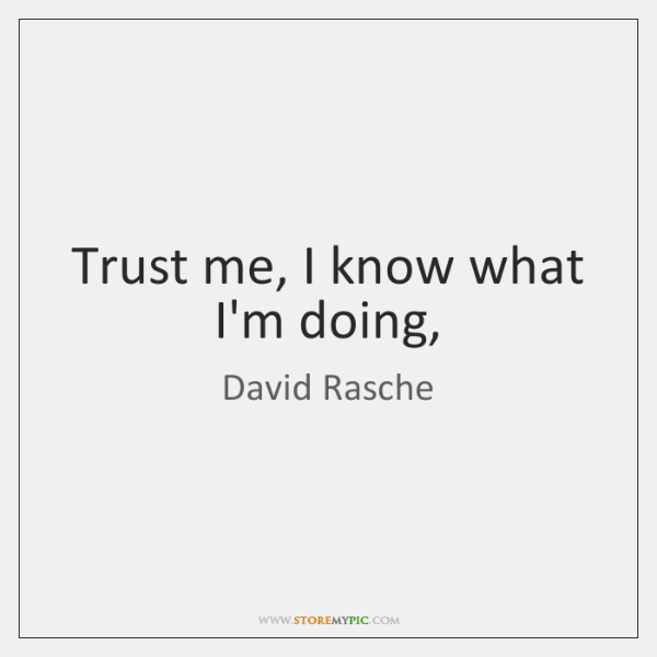 Trust me, I know what I'm doing,