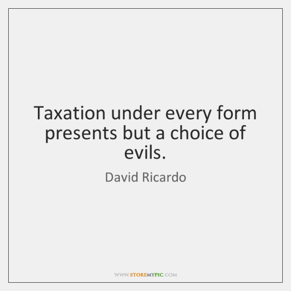Taxation under every form presents but a choice of evils.