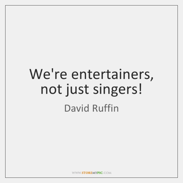 We're entertainers, not just singers!