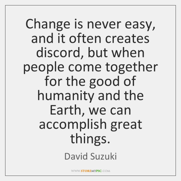 Change is never easy, and it often creates discord, but when people ...