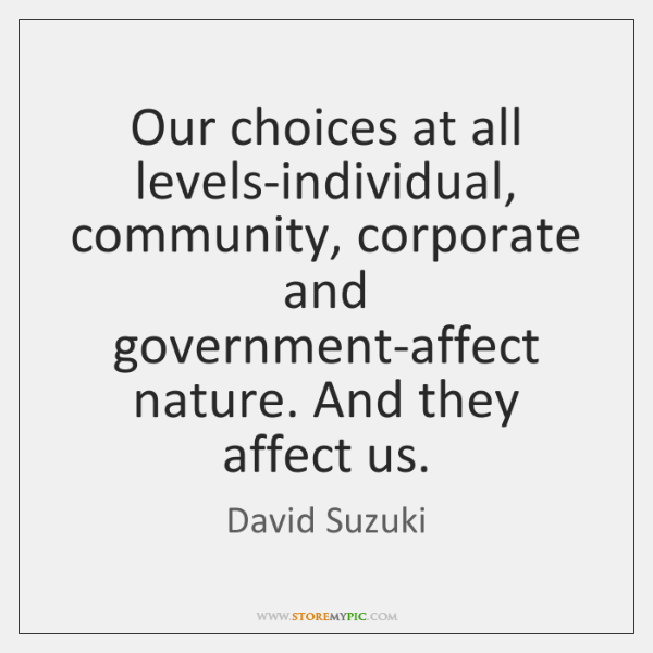 Our choices at all levels-individual, community, corporate and government-affect nature. And they ..