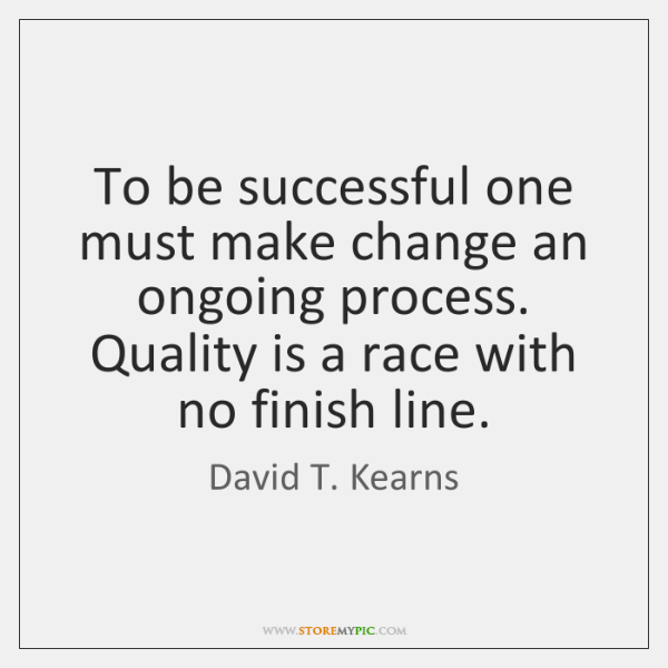 To be successful one must make change an ongoing process. Quality is ...