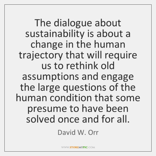 The dialogue about sustainability is about a change in the human trajectory ...