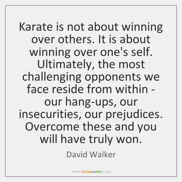 Karate is not about winning over others. It is about winning over ...