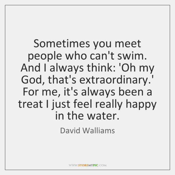 Sometimes you meet people who can't swim. And I always think: 'Oh ...