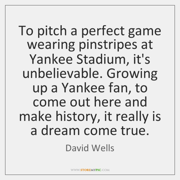 To pitch a perfect game wearing pinstripes at Yankee Stadium, it's unbelievable. ...