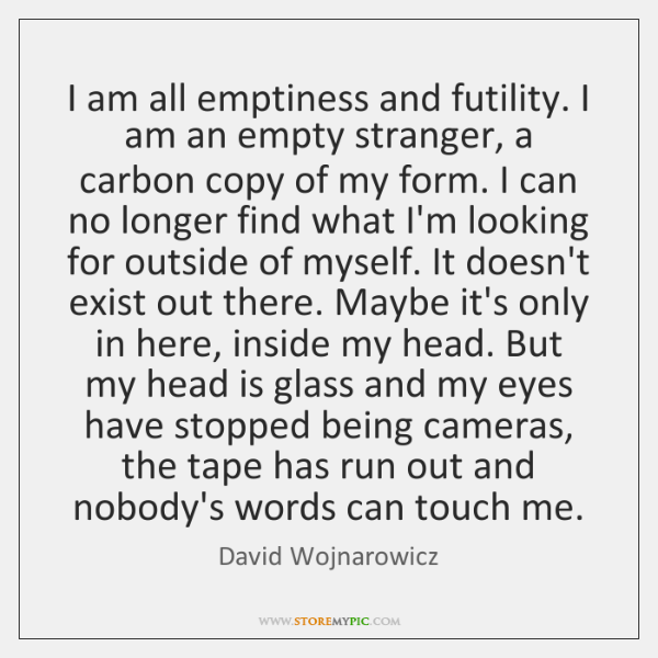 I am all emptiness and futility. I am an empty stranger, a ...