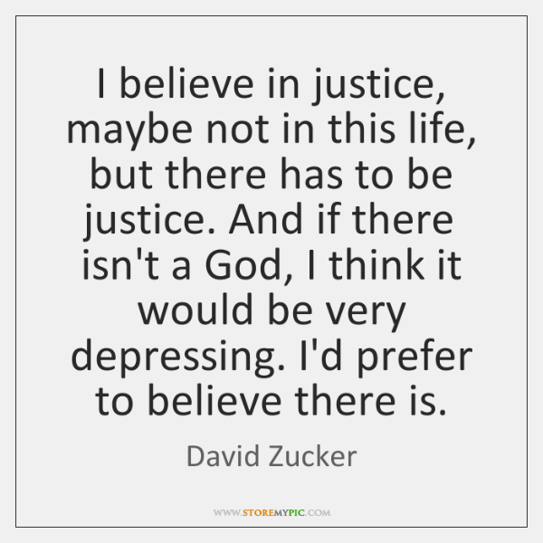 I believe in justice, maybe not in this life, but there has ...