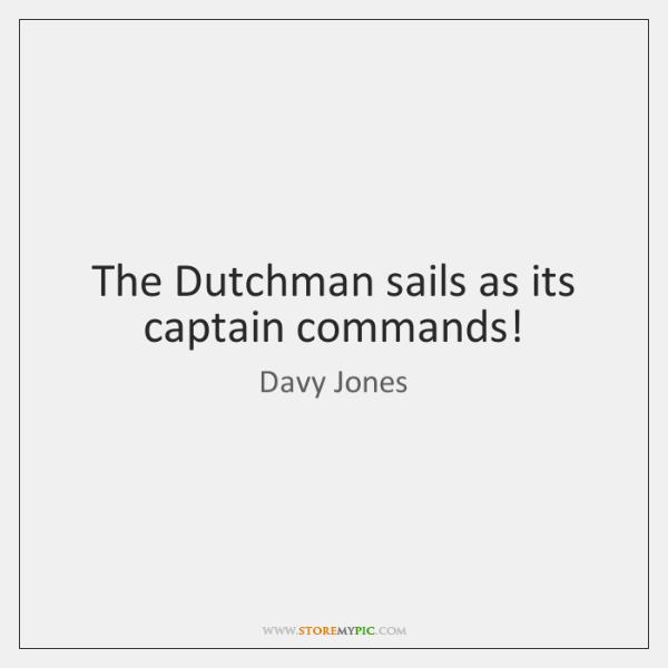 The Dutchman sails as its captain commands!