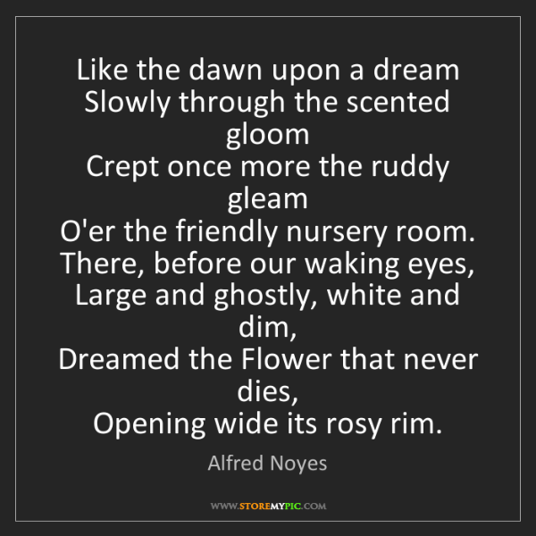 Alfred Noyes: Like the dawn upon a dream   Slowly through the scented...