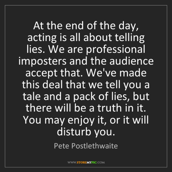 Pete Postlethwaite: At the end of the day, acting is all about telling lies....