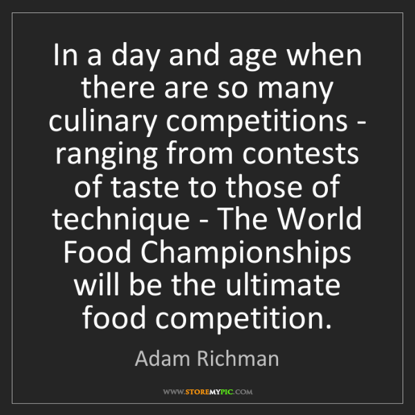Adam Richman: In a day and age when there are so many culinary competitions...